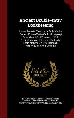 Ancient Double-Entry Bookkeeping: Lucas Paciolis Treatise (A. D. 1494--The Earliest Known Writer on Bookkeeping) Reproduced and Translated with Reproductions, Notes and Abstracts from Manzoni, Pietra, Mainardi, Ympyn, Stevin and Dafforne Luca Pacioli