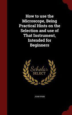 How to Use the Microscope, Being Practical Hints on the Selection and Use of That Instrument, Intended for Beginners  by  John Phin