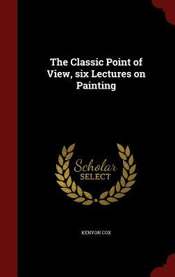The Classic Point of View, Six Lectures on Painting  by  Kenyon Cox