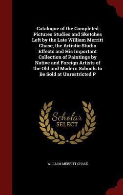 Catalogue of the Completed Pictures Studies and Sketches Left  by  the Late William Merritt Chase, the Artistic Studio Effects and His Important Collection of Paintings by Native and Foreign Artists of the Old and Modern Schools to Be Sold at Unrestricted P by William Merritt Chase