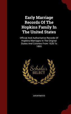 Early Marriage Records of the Hopkins Family in the United States: Official and Authoritative Records of Hopkins Marriages in the Original States and Colonies from 1628 to 1865 Anonymous