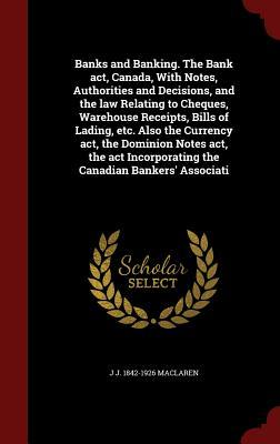 Banks and Banking. the Bank ACT, Canada, with Notes, Authorities and Decisions, and the Law Relating to Cheques, Warehouse Receipts, Bills of Lading, Etc. Also the Currency ACT, the Dominion Notes ACT, the ACT Incorporating the Canadian Bankers Associati  by  J J 1842-1926 MacLaren