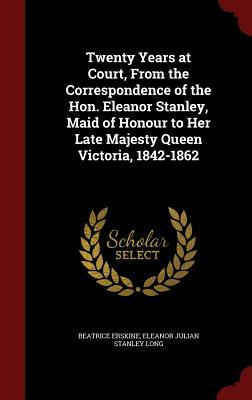 Twenty Years at Court, from the Correspondence of the Hon. Eleanor Stanley, Maid of Honour to Her Late Majesty Queen Victoria, 1842-1862 Beatrice Erskine