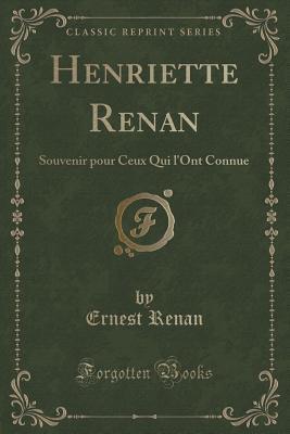 Henriette Renan: Souvenir Pour Ceux Qui LOnt Connue  by  Ernest Renan