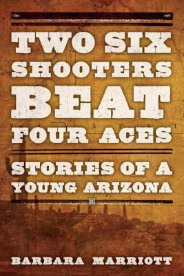 Two Six Shooters Beat Four Aces: Stories of a Young Arizona Barbara Marriott