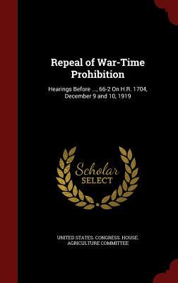 Repeal of War-Time Prohibition: Hearings Before ..., 66-2 on H.R. 1704, December 9 and 10, 1919 United States Congress House Agricult