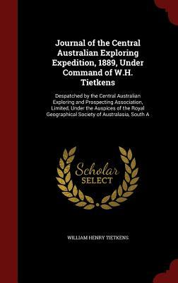 Journal of the Central Australian Exploring Expedition, 1889, Under Command of W.H. Tietkens: Despatched  by  the Central Australian Exploring and Prospecting Association, Limited, Under the Auspices of the Royal Geographical Society of Australasia, South a by William Henry Tietkens