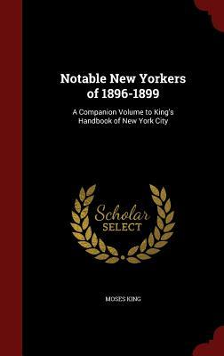 Notable New Yorkers of 1896-1899: A Companion Volume to Kings Handbook of New York City Moses King