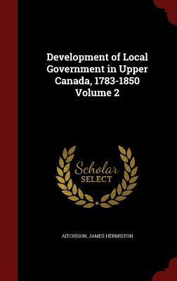 Development of Local Government in Upper Canada, 1783-1850 Volume 2  by  Aitchison James Hermiston