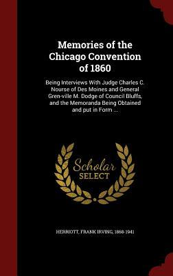 Memories of the Chicago Convention of 1860: Being Interviews with Judge Charles C. Nourse of Des Moines and General Gren-Ville M. Dodge of Council Bluffs, and the Memoranda Being Obtained and Put in Form ...  by  Frank Irving 1868-1941 Herriott