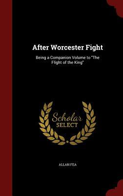 After Worcester Fight: Being a Companion Volume to the Flight of the King Allan Fea