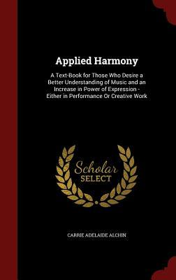 Applied Harmony: A Text-Book for Those Who Desire a Better Understanding of Music and an Increase in Power of Expression - Either in Performance or Creative Work Carrie Adelaide Alchin