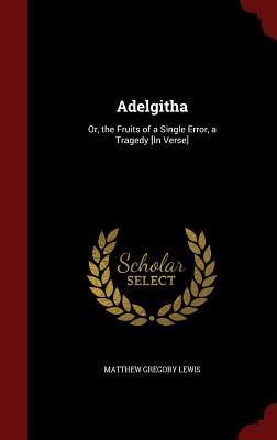 Adelgitha: Or, the Fruits of a Single Error, a Tragedy [In Verse]  by  Matthew Gregory Lewis