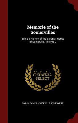 Memorie of the Somervilles: Being a History of the Baronial House of Somerville, Volume 2 Baron James Somerville Somerville