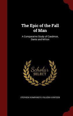 The Epic of the Fall of Man: A Comparative Study of Caedmon, Dante and Milton  by  Stephen Humphreys Villiers Gurteen
