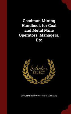 Goodman Mining Handbook for Coal and Metal Mine Operators, Managers, Etc  by  Goodman Manufacturing Company