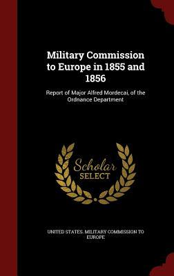 Military Commission to Europe in 1855 and 1856: Report of Major Alfred Mordecai, of the Ordnance Department United States Military Commission to Eu