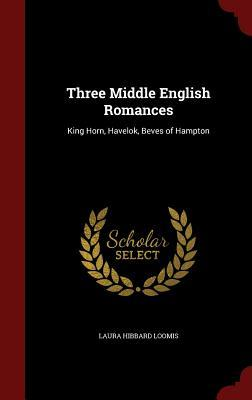 Three Middle English Romances: King Horn, Havelok, Beves of Hampton Laura Hibbard Loomis