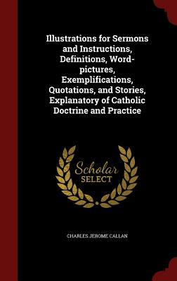 Illustrations for Sermons and Instructions, Definitions, Word-Pictures, Exemplifications, Quotations, and Stories, Explanatory of Catholic Doctrine and Practice Charles Jerome Callan