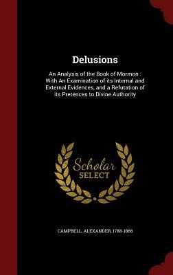 Delusions: An Analysis of the Book of Mormon: With an Examination of Its Internal and External Evidences, and a Refutation of Its Pretences to Divine Authority  by  Alexander Campbell