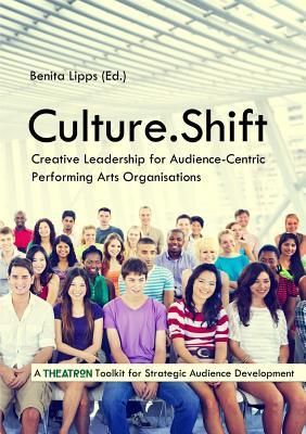 Culture.Shift. Creative Leadership for Audience-Centric Performing Arts Organisations Benita Lipps
