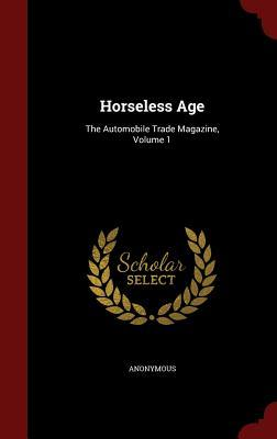 Horseless Age: The Automobile Trade Magazine, Volume 1  by  Anonymous