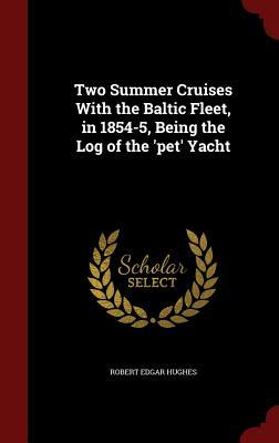 Two Summer Cruises with the Baltic Fleet, in 1854-5, Being the Log of the Pet Yacht Robert Edgar Hughes