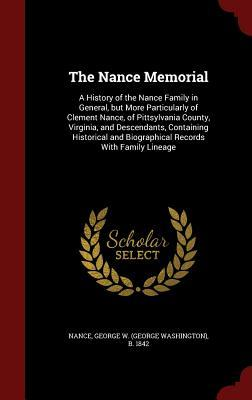The Nance Memorial: A History of the Nance Family in General, But More Particularly of Clement Nance, of Pittsylvania County, Virginia, and Descendants, Containing Historical and Biographical Records with Family Lineage  by  George W B 1842 Nance