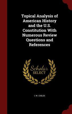 Topical Analysis of American History and the U.S. Constitution with Numerous Review Questions and References C W Childs