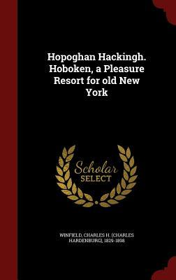 Hopoghan Hackingh. Hoboken, a Pleasure Resort for Old New York Charles H 1829-1898 Winfield