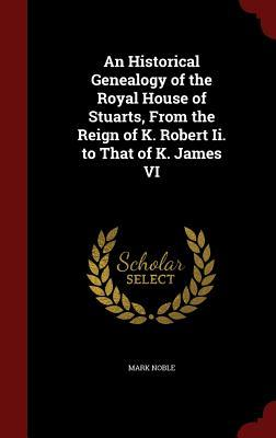 An Historical Genealogy of the Royal House of Stuarts, from the Reign of K. Robert II. to That of K. James VI Mark Noble
