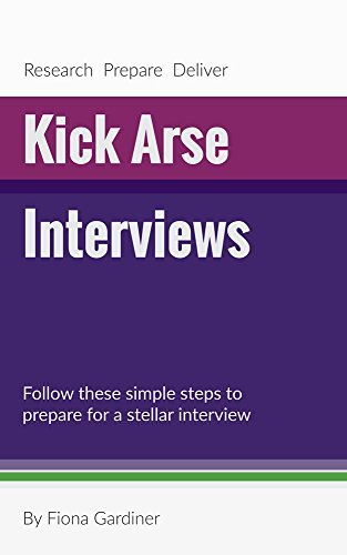 Kick Arse Interviews: Follow these simple steps to prepare for a stellar interview By Fiona Gardiner