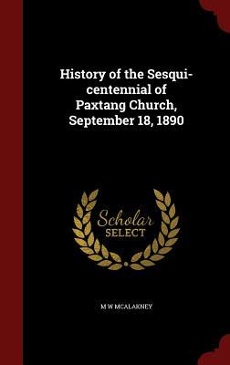 History of the Sesqui-Centennial of Paxtang Church, September 18, 1890 M. W McAlakney