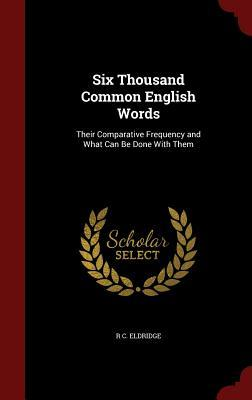 Six Thousand Common English Words: Their Comparative Frequency and What Can Be Done with Them  by  R C Eldridge