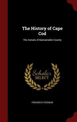 The History of Cape Cod: The Annals of Barnastable County Frederick Freeman