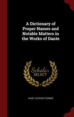 A Dictionary of Proper Names and Notable Matters in the Works of Dante Paget Toynbee
