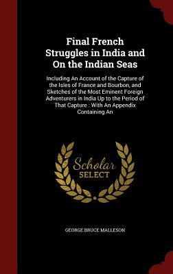 Final French Struggles in India and on the Indian Seas: Including an Account of the Capture of the Isles of France and Bourbon, and Sketches of the Most Eminent Foreign Adventurers in India Up to the Period of That Capture: With an Appendix Containing an  by  George Bruce Malleson