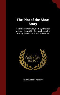 The Plot of the Short Story: An Exhaustive Study, Both Synthetical and Analytical, with Copious Examples, Making the Work a Practical Treatise Henry Albert Phillips
