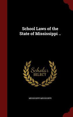 School Laws of the State of Mississippi ..  by  Mississippi Mississippi
