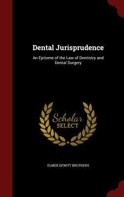 Dental Jurisprudence: An Epitome of the Law of Dentistry and Dental Surgery  by  Elmer DeWitt Brothers