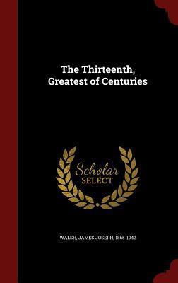 The Thirteenth, Greatest of Centuries  by  James Joseph Walsh