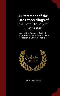 A Statement of the Late Proceedings of the Lord Bishop of Chichester: Against the Warden of Sackville College, East Grinsted Volume Talbot Collection of British Pamphlets  by  J M 1818-1866 Neale