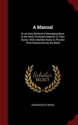 A Manual: Or an Easy Method of Managing Bees: In the Most Profitable Manner to Their Owner, with Infallible Rules to Prevent Their Destruction the Moth by John Moseley Weeks