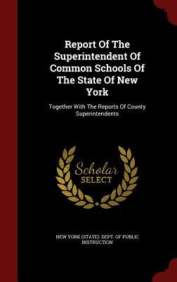 Report of the Superintendent of Common Schools of the State of New York: Together with the Reports of County Superintendents  by  New York (State) Dept of Public Instru