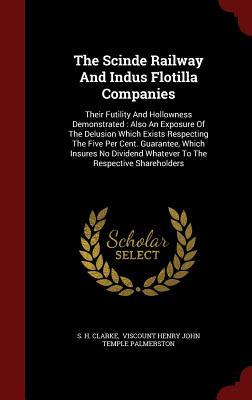 The Scinde Railway and Indus Flotilla Companies: Their Futility and Hollowness Demonstrated: Also an Exposure of the Delusion Which Exists Respecting the Five Per Cent. Guarantee, Which Insures No Dividend Whatever to the Respective Shareholders S H Clarke