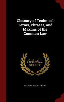 Glossary of Technical Terms, Phrases, and Maxims of the Common Law  by  Frederic Jesup Stimson