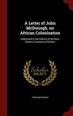 A Letter of John McDonogh, on African Colonization: Addressed to the Editors of the New-Orleans Commercial Bulletin  by  John McDonogh