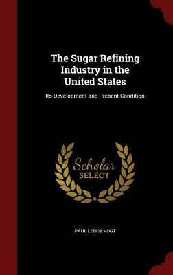 The Sugar Refining Industry in the United States: Its Development and Present Condition Paul Leroy Vogt