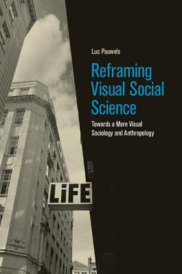 Reframing Visual Social Science: Towards a More Visual Sociology and Anthropology  by  Luc Pauwels