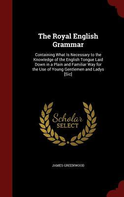 The Royal English Grammar: Containing What Is Necessary to the Knowledge of the English Tongue Laid Down in a Plain and Familiar Way for the Use of Young Gentlemen and Ladys [Sic] James Greenwood